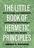 The Little Book of Hermetic Principles: Heal Your Energy, Seek Enlightenment, and Deepen Your Understanding of Your Mind, Body, and Spirit (English Edition)