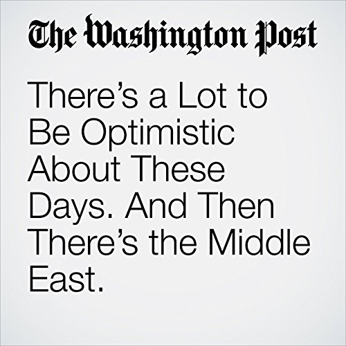 There's a Lot to Be Optimistic About These Days. And Then There's the Middle East. copertina