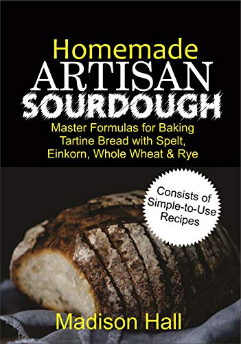 Homemade Artisan Sourdough: Master Formulas for Baking Tartine Bread with Spelt, Einkorn, Whole Wheat & Rye (English Edition)