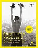 Charlotte Perriand - Ihr Leben als moderne und unabhängige Frau: Die Jahrhundertdesignerin Mit einem Vorwort von Arthur Rüegg