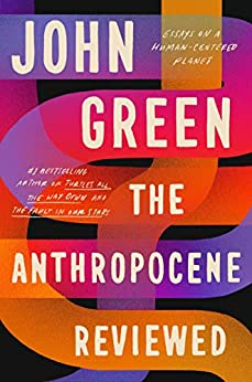 The Anthropocene Reviewed: Essays on a Human-Centered Planet by [John Green]