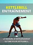 KETTLEBELL ENTRAÎNEMENT : LE MANUEL D'ENTRAÎNEMENT ULTIME POUR KETTLEBELL (French Edition)