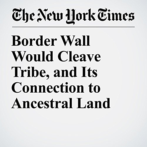 Border Wall Would Cleave Tribe, and Its Connection to Ancestral Land copertina