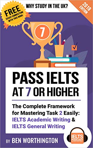 Pass IELTS at 7 or Higher: The Complete Framework for Mastering Task 2 Easily: IELTS Academic Writing and IELTS General Writing (Why Study in the UK?)