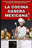 LA COCINA CASERA MEXICANA: RECETAS CASERAS TRADICIONALES QUE CAPTURAN LOS SABORES Y RECUERDOS DE MÉXICO: 1