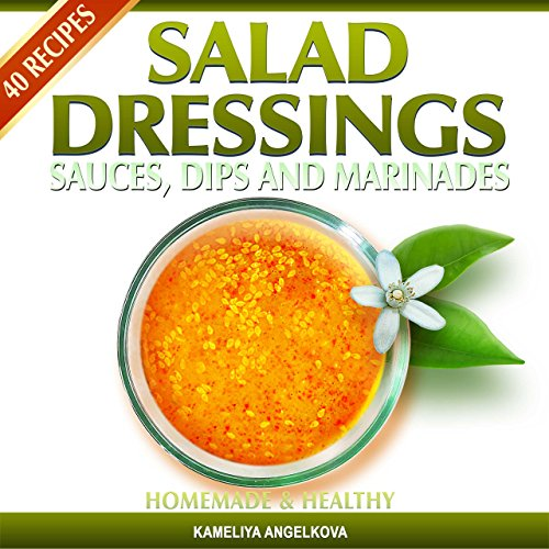 SALAD DRESSINGS, SAUCES, DIPS, AND MARINADES: HOMEMADE & HEALTHY: Tasty, quick and easy-to-follow salad dressing recipes! (English Edition)