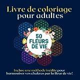 Livre de coloriage pour adultes: livre de coloriage fleur de vie, 50 fleurs de vie – équilibrer, harmoniser ses chakras par la fleur de vie livre de coloriage antistress, relaxant, méditatif
