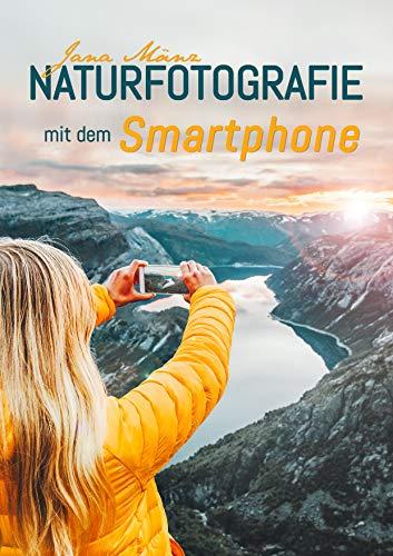 Naturfotografie mit dem Smartphone: 99 kreative Tipps und Tricks für passionierte Hobbyfotografen