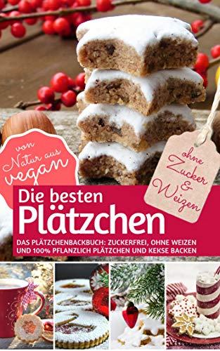 Die besten Plätzchen ohne Zucker & Weizen: Das Plätzchenbackbuch Zuckerfrei, ohne Weizen und 100% pflanzlich: Plätzchen und Kekse backen – von Natur aus vegan (REZEPTBUCH BACKEN OHNE ZUCKER 6)