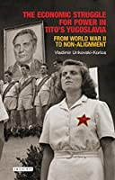The Economic Struggle for Power in Tito's Yugoslavia: From World War II to Non-Alignment (Library of Balkan Studies) by Vladimir Unkovski-Korica(2016-10-30)