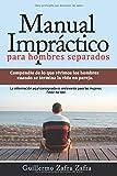 Manual Impráctico para hombres separados: La experiencia de la separación bajo la mirada masculina. Información irrelevante para las mujeres, favor no leer.