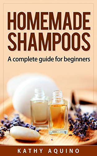 Homemade Shampoos: A Complete Guide For Beginners (Homemade Body Care Book 1) (English Edition)