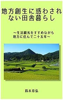 [鈴木章弘]の地方創生に惑わされない田舎暮らし: 生活観光をすすめながら地方に住んで二十五年