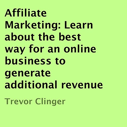 Affiliate Marketing: Learn About the Best Way for an Online Business to Generate Additional Revenue audiobook cover art