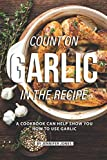 Count on Garlic in the Recipe: A Cookbook Can Help Show You How to Use Garlic
