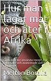 Hur man lagar mat och äter i Afrika: Goda och lite använda recept. För nybörjare och avancerade och för alla dieter. (Swedish Edition)