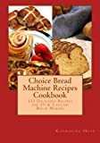 Choice Bread Machine Recipes Cookbook 131 Delicious Recipes for 1½ & 2-pound Bread