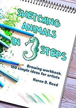 Sketching animals in 3 steps: Drawing workbook. 100 simple ideas for artists by [Karen D. Reed]