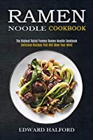 Ramen Noodle Cookbook: Delicious Recipes That Will Blow Your Mind (The Highest Rated Yummy Ramen Noodle Cookbook)