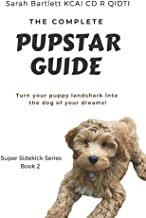 The Complete PupStar Guide: Turn your puppy land shark into the dog of your dreams!