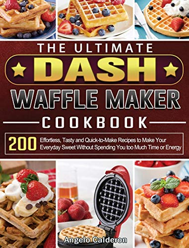 The Ultimate DASH Waffle Maker Cookbook: 200 Effortless, Tasty and Quick-to-Make Recipes to Make Your Everyday Sweet Without Spending You too Much Time or Energy