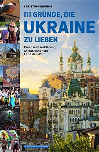 111 Gründe, die Ukraine zu lieben: Eine Liebeserklärung an das schönste Land der Welt