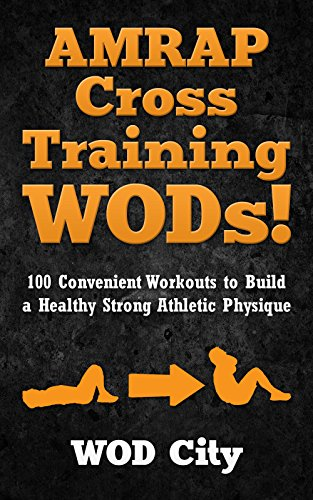 WODs: AMRAP Cross Training WODs! 100 Convenient Workouts to Build a Healthy Strong Athletic Physique (Bodyweight Training, Kettlebell Workouts, Strength ... Bodybuilding, Home Workout, Gymnastics)