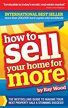How to Sell Your Home for More: The essential guide to making your next property sale a stunning success by [Ray Wood]