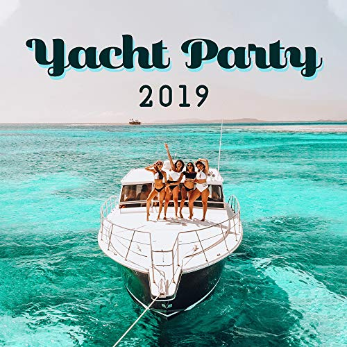 Yacht Party 2019: Compilation of Fresh EDM Chillout Dynamic Dance Music for Party on Exclusive Yacht, Pool or Beach Bar, Best Pumping Deep Beats, Electro Tracks in House Style