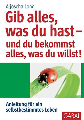 Gib alles, was du hast - und du bekommst alles, was du willst: Anleitung für ein selbstbestimmtes Leben (Whitebooks) (German Edition)