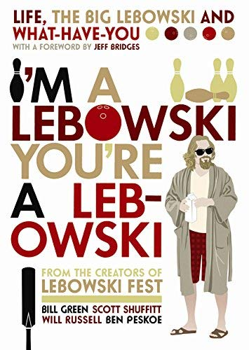 I'm A Lebowski, You're A Lebowski: Life, The Big Lebowski and What-Have-You by Bill Green Ben Peskoe Will Russell and Scott Shuffitt (2-Aug-2007) Paperback