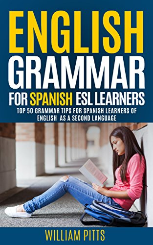 ENGLISH GRAMMAR FOR ENGLISH AS A SECOND LANGUAGE LEARNERS: 50 TOP ENGLISH GRAMMAR TIPS FOR SPANISH SPEAKERS (LEARN ENGLISH FOR LIFE Book 9)