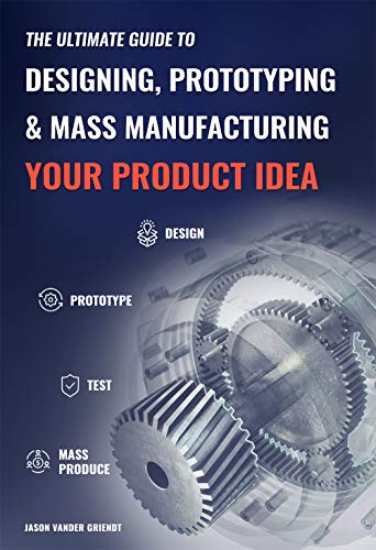 The Ultimate Guide to Designing, Prototyping and Mass Manufacturing your Product Idea