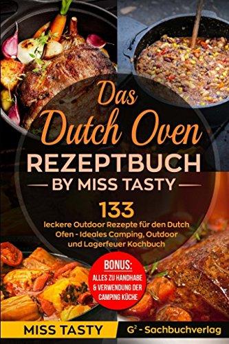 Das Dutch Oven Rezeptbuch: 133 leckere Outdoor Rezepte für den Dutch Ofen - Ideales Camping, Outdoor und Lagerfeuer Kochbuch - Bonus: Alles zu Handhabe & Verwendung der Camping Küche - by Miss Tasty