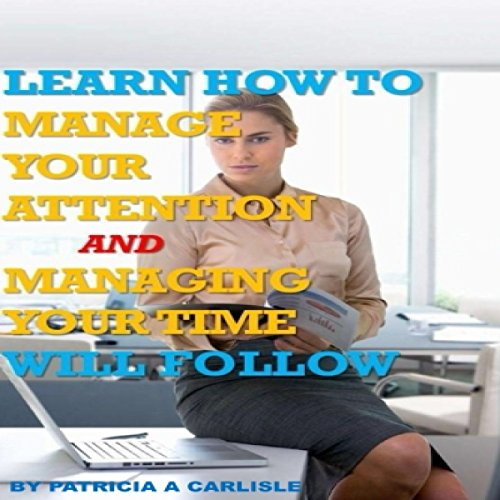 Learn How to Manage Your Attention and Managing Your Time Will Follow audiobook cover art