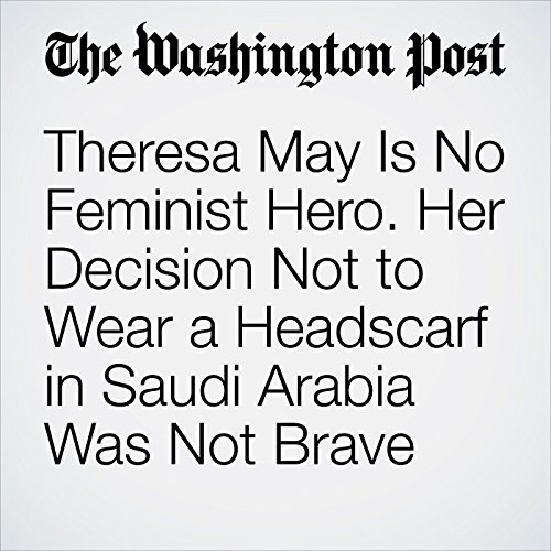 Theresa May Is No Feminist Hero. Her Decision Not to Wear a Headscarf in Saudi Arabia Was Not Brave. copertina