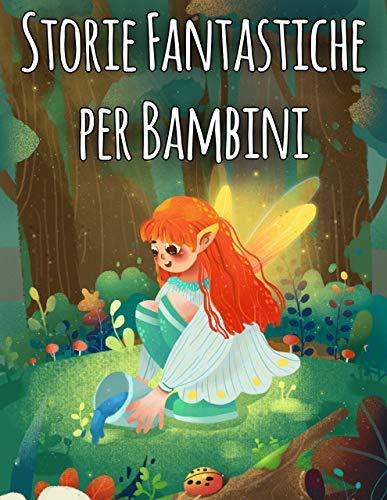 Storie Fantastiche per Bambini: Una Grande libro delle fiabe della Buonanotte. Raccolta di Storie per Bambini Avventurosi e Pieni di Fantasia (Italian Edition)