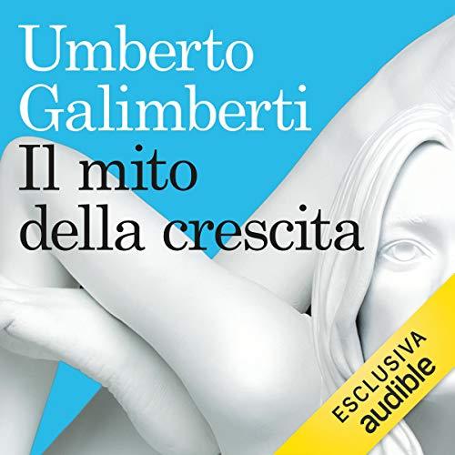 Il mito della crescita                   Di:                                                                                                                                 Umberto Galimberti                               Letto da:                                                                                                                                 Alberto Olivero                      Durata:  46 min     141 recensioni     Totali 4,7