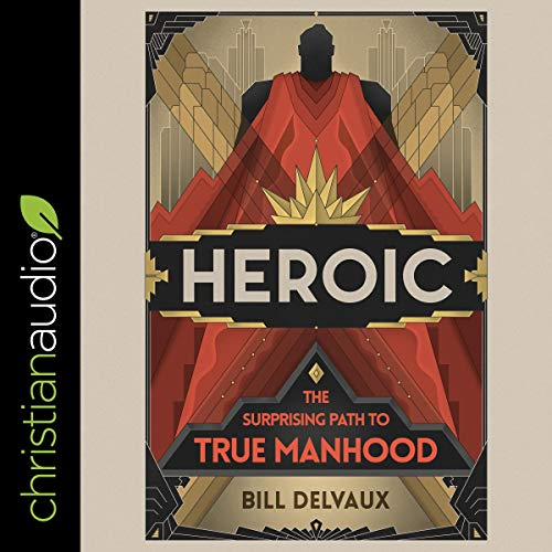 Heroic     The Surprising Path to True Manhood              By:                                                                                                                                 Bill Delvaux                               Narrated by:                                                                                                                                 Kirby Heyborne                      Length: 6 hrs and 27 mins     Not rated yet     Overall 0.0