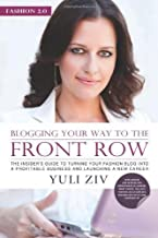Blogging Your Way to the Front Row: The Insider's Guide to Turning Your Fashion Blog Into a Profitable Business and Launching a New Career by Yuli Ziv (July 1 2011)