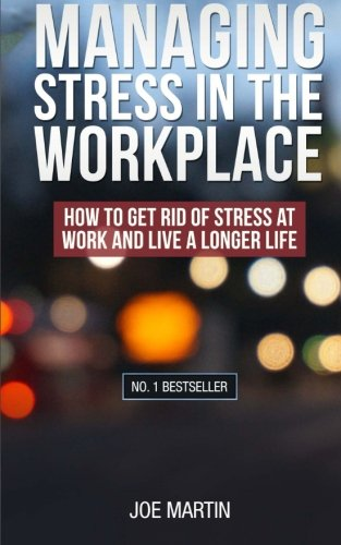 Managing Stress in the Workplace: How To Get Rid Of Stress At Work And Live A Longer Life ((Stress Management) How to de