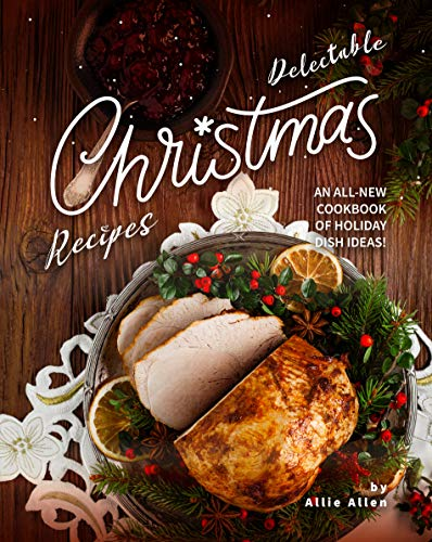 Delectable Christmas Recipes: An All-New Cookbook of Holiday Dish Ideas! (English Edition)
