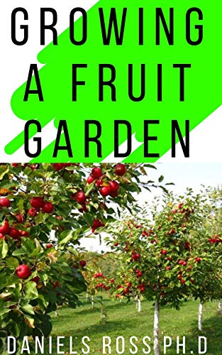 GROWING A FRUIT GARDEN: Learn How to Grow Your Very Own Fruit Garden With This Book (English Edition)