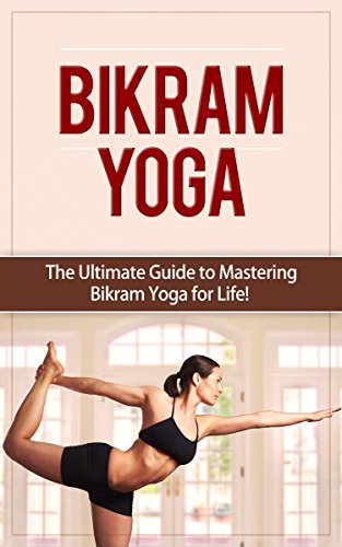 Bikram Yoga: The Ultimate Guide to Mastering Bikram Yoga for Life! (Yoga, Bikram Yoga, Meditation, Yoga Poses, Spiritual, Weight Loss) (English Edition)