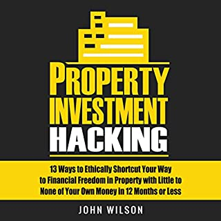 Property Investment Hacking: 13 Ways to Ethically Shortcut Your Way to Financial Freedom in Property with Little to None of Your Own Money in 12 Months or Less                   By:                                                                                                                                 John Wilson                               Narrated by:                                                                                                                                 Alexander Doddy                      Length: 5 hrs and 18 mins     19 ratings     Overall 4.2