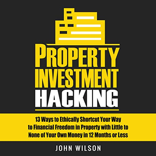 Property Investment Hacking: 13 Ways to Ethically Shortcut Your Way to Financial Freedom in Property with Little to None of Your Own Money in 12 Months or Less cover art