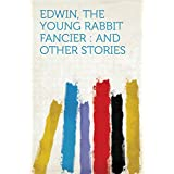 Edwin, the Young Rabbit Fancier : and Other Stories (English Edition)