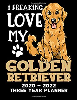 I Freaking Love My Golden Retriever 2020 - 2022 Three Year Planner: Cute Dog Calendar Notebook - Appointment Organizer Journal - Weekly - Monthly - Yearly