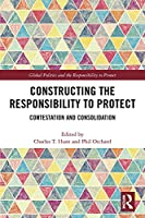 Constructing the Responsibility to Protect: Contestation and Consolidation (Global Politics and the Responsibility to Protect)