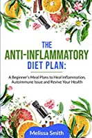 The Anti-Inflammatory Diet Plan: A Beginner's Meal Plans to Heal Inflammation, Autoimmune Issue and Revive Your Health